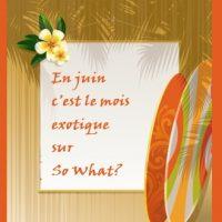 En juin, c'est le mois exotique sur So What?
