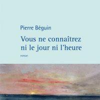 Vous ne connaîtrez ni le jour ni l'heure - Pierre Béguin